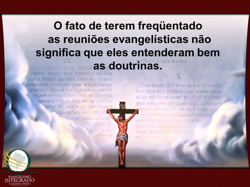 O fato de terem freqüentado as reuniões evangelísticas não significa que eles entenderam bem as doutrinas.