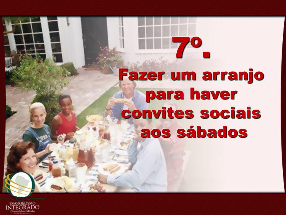 7º. Fazer um arranjo para haver convites sociais aos sábados