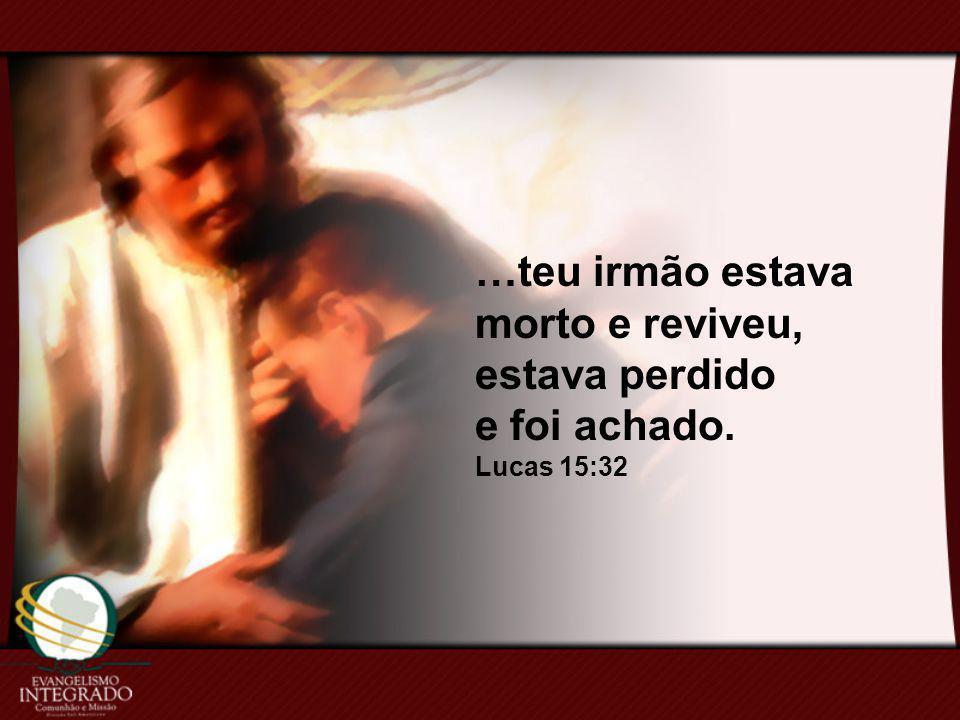 …teu irmão estava morto e reviveu, estava perdido e foi achado. Lucas 15:32