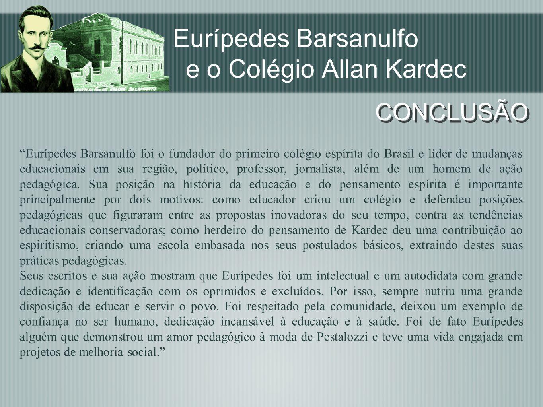 Eurípedes Barsanulfo e o Colégio Allan Kardec CONCLUSÃO Eurípedes Barsanulfo foi o fundador do primeiro colégio espírita do Brasil e líder de mudanças