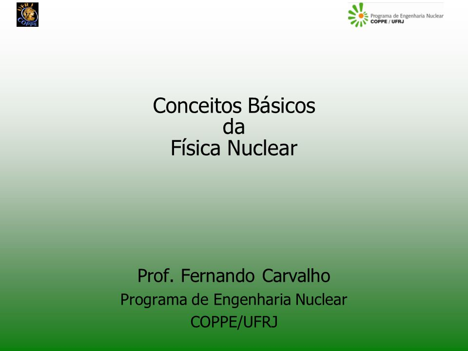 Conceitos Básicos da Física Nuclear Prof. Fernando Carvalho Programa de Engenharia Nuclear COPPE/UFRJ