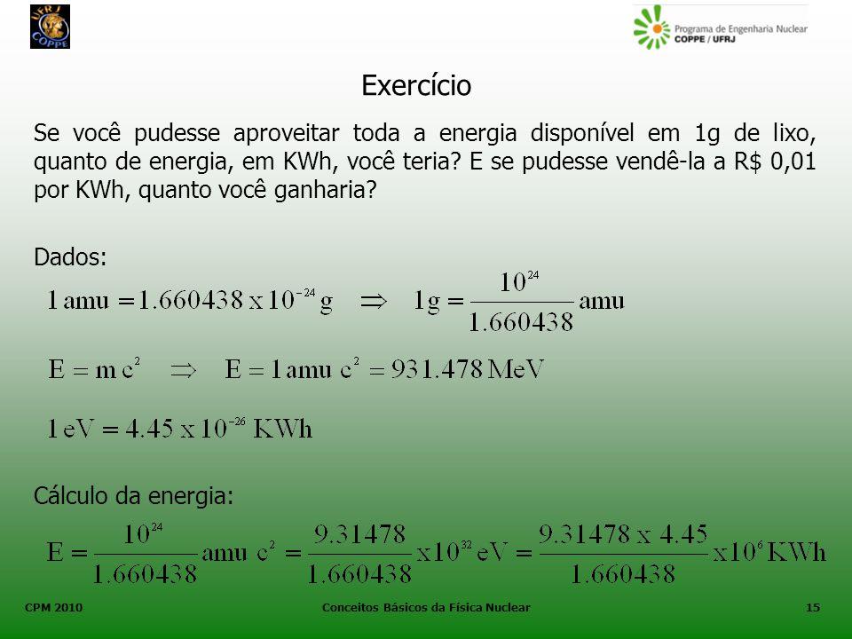 CPM 2010 Conceitos Básicos da Física Nuclear15 Exercício Se você pudesse aproveitar toda a energia disponível em 1g de lixo, quanto de energia, em KWh