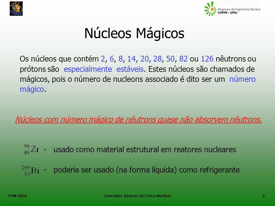 CPM 2010 Conceitos Básicos da Física Nuclear5 Núcleos Mágicos Os núcleos que contém 2, 6, 8, 14, 20, 28, 50, 82 ou 126 nêutrons ou prótons são especia