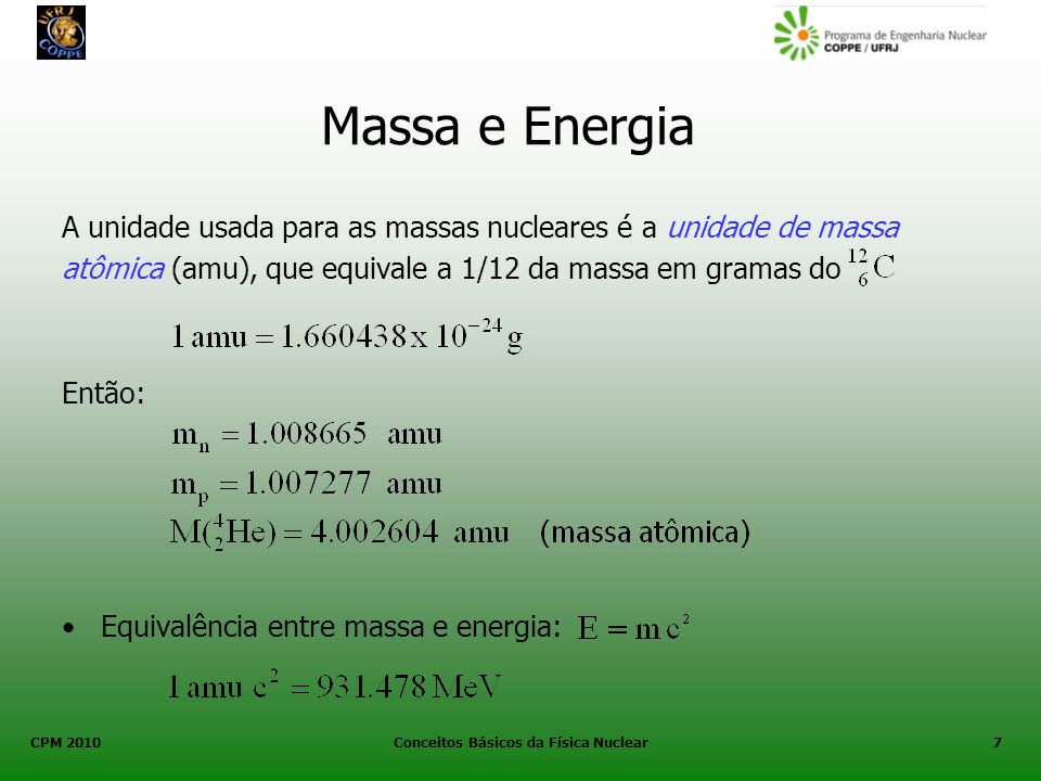 CPM 2010 Conceitos Básicos da Física Nuclear7 Massa e Energia A unidade usada para as massas nucleares é a unidade de massa atômica (amu), que equival