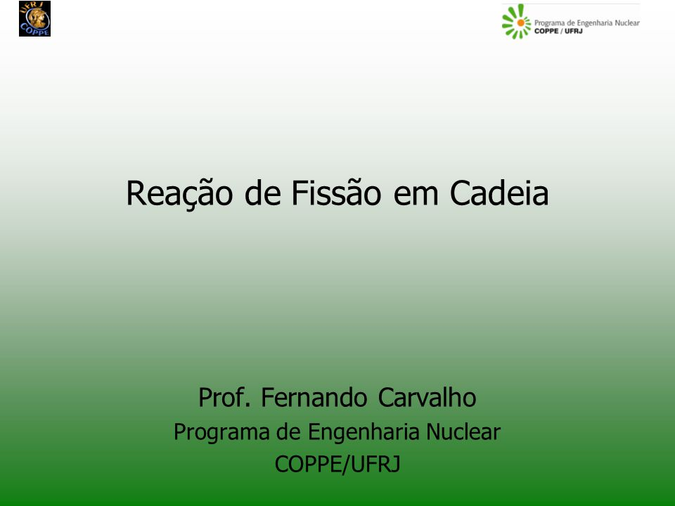Reação de Fissão em Cadeia Prof. Fernando Carvalho Programa de Engenharia Nuclear COPPE/UFRJ