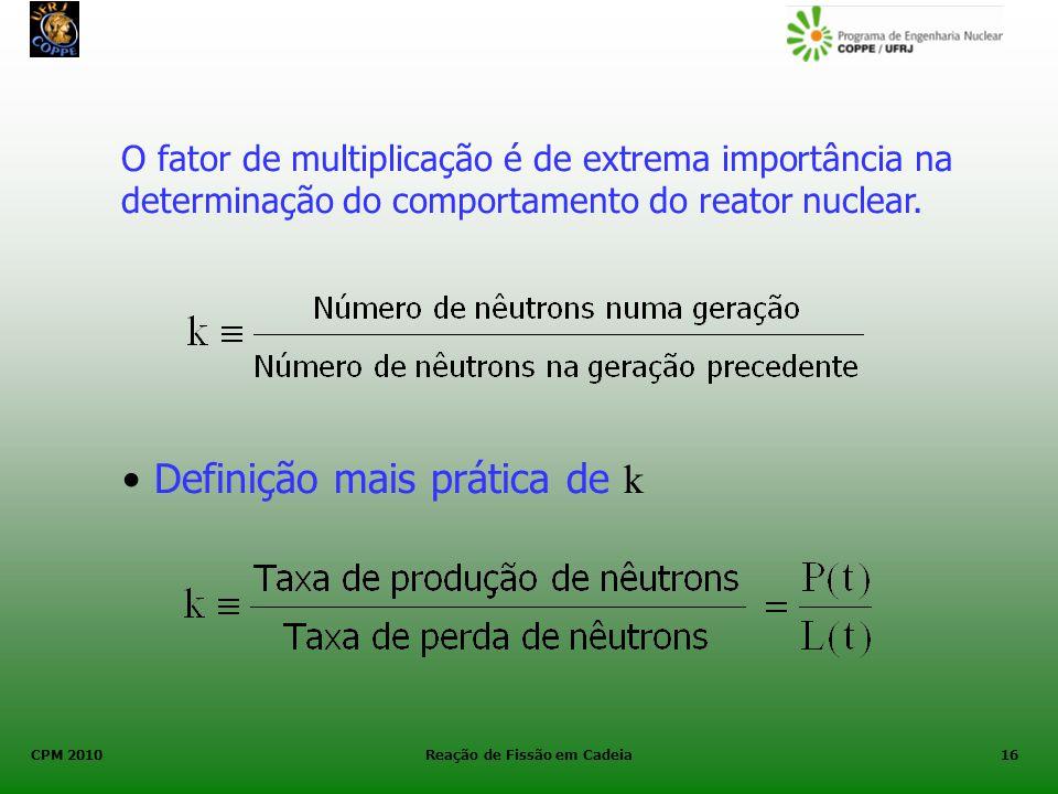 CPM 2010 Reação de Fissão em Cadeia16 O fator de multiplicação é de extrema importância na determinação do comportamento do reator nuclear. Definição