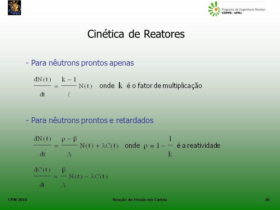 CPM 2010 Reação de Fissão em Cadeia28 Cinética de Reatores - Para nêutrons prontos apenas - Para nêutrons prontos e retardados
