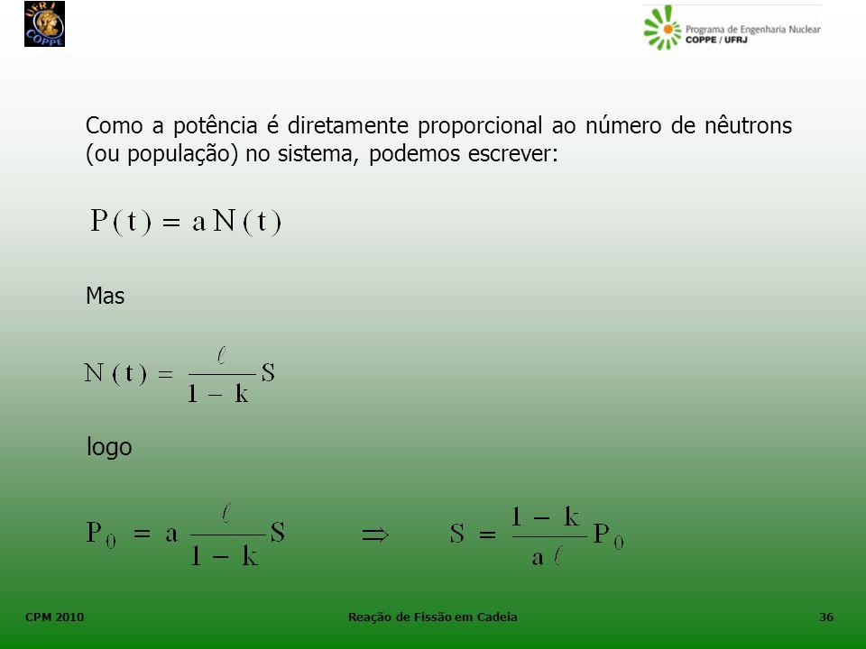 CPM 2010 Reação de Fissão em Cadeia36 Como a potência é diretamente proporcional ao número de nêutrons (ou população) no sistema, podemos escrever: Ma