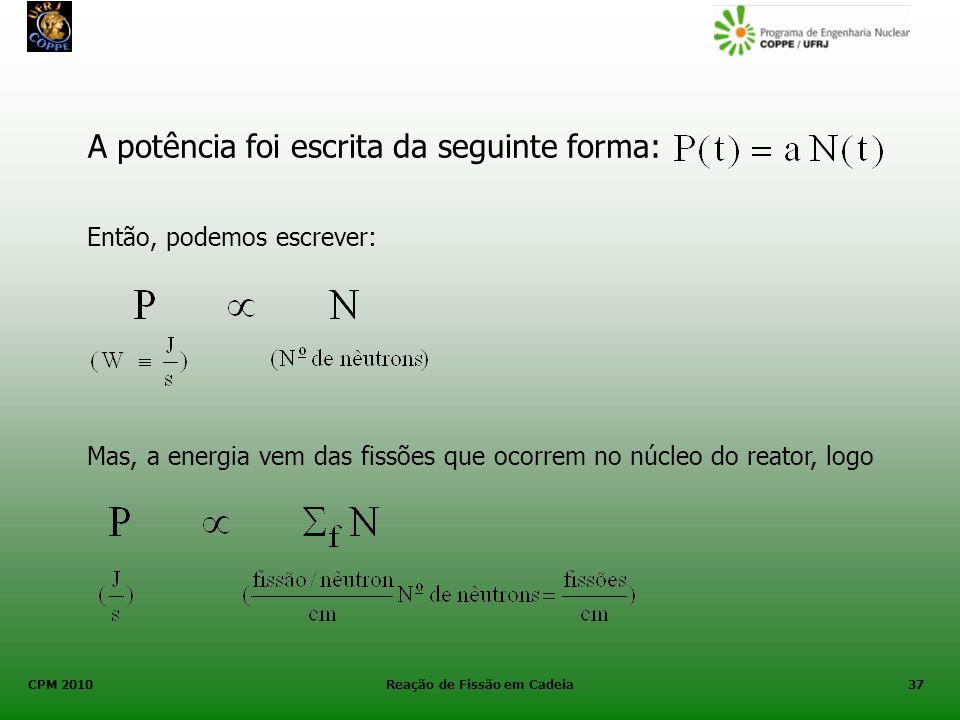 CPM 2010 Reação de Fissão em Cadeia37 A potência foi escrita da seguinte forma: Então, podemos escrever: Mas, a energia vem das fissões que ocorrem no