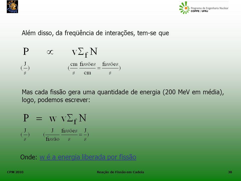 CPM 2010 Reação de Fissão em Cadeia38 Além disso, da freqüência de interações, tem-se que Mas cada fissão gera uma quantidade de energia (200 MeV em m