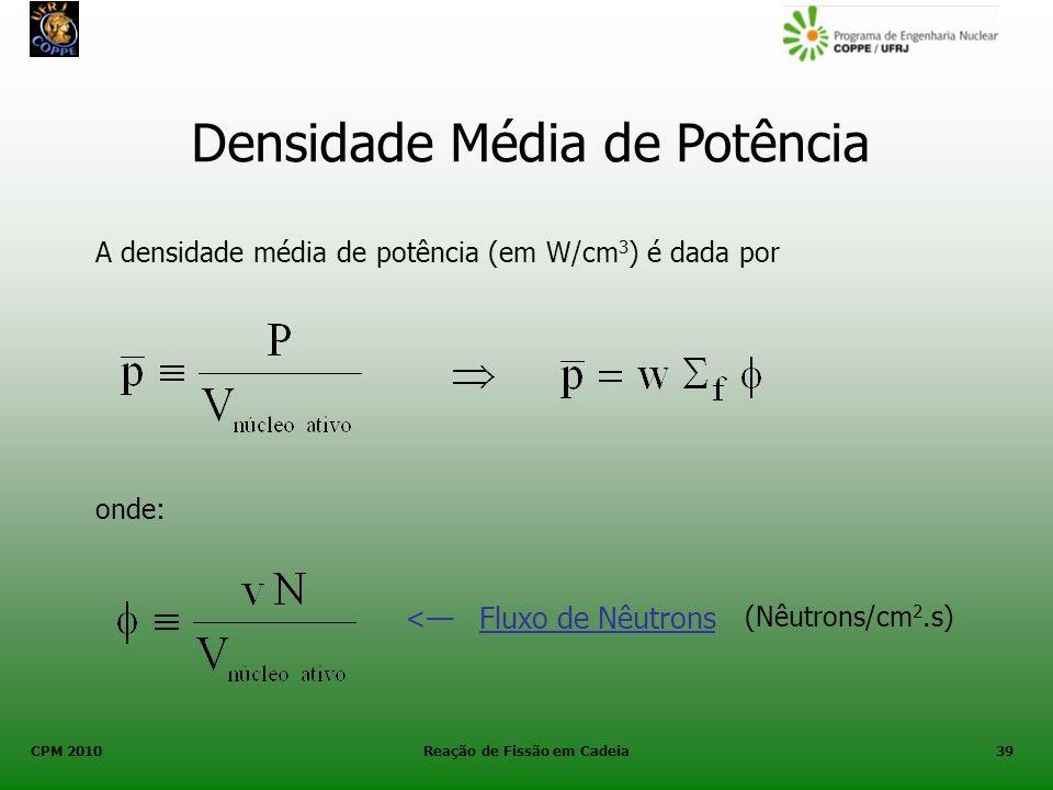 CPM 2010 Reação de Fissão em Cadeia39 Densidade Média de Potência A densidade média de potência (em W/cm 3 ) é dada por onde: < Fluxo de Nêutrons (Nêu