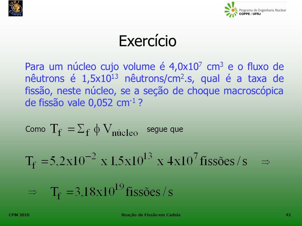 CPM 2010 Reação de Fissão em Cadeia42 Exercício Para um núcleo cujo volume é 4,0x10 7 cm 3 e o fluxo de nêutrons é 1,5x10 13 nêutrons/cm 2.s, qual é a