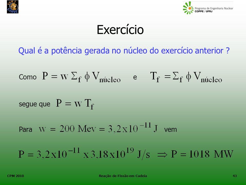 CPM 2010 Reação de Fissão em Cadeia43 Exercício Qual é a potência gerada no núcleo do exercício anterior ? Como segue que e Paravem