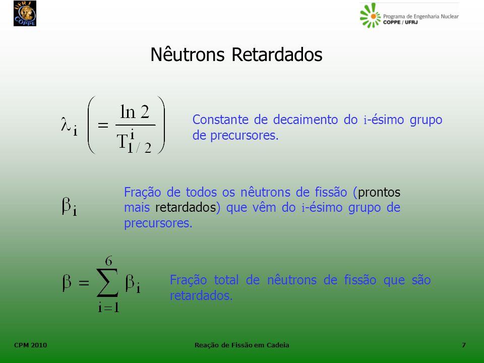 CPM 2010 Reação de Fissão em Cadeia7 Nêutrons Retardados Constante de decaimento do i -ésimo grupo de precursores. Fração de todos os nêutrons de fiss