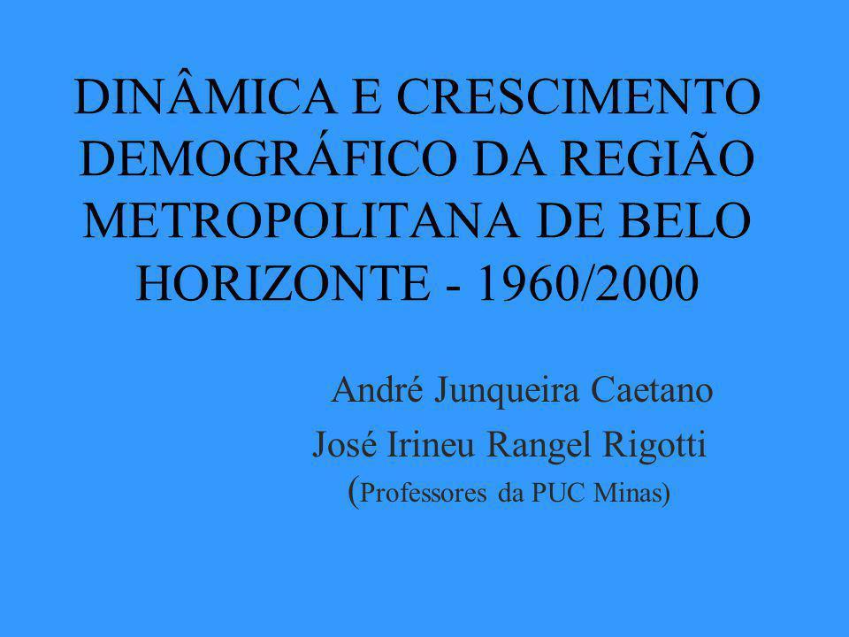 DINÂMICA E CRESCIMENTO DEMOGRÁFICO DA REGIÃO METROPOLITANA DE BELO HORIZONTE - 1960/2000 André Junqueira Caetano José Irineu Rangel Rigotti ( Professores da PUC Minas)