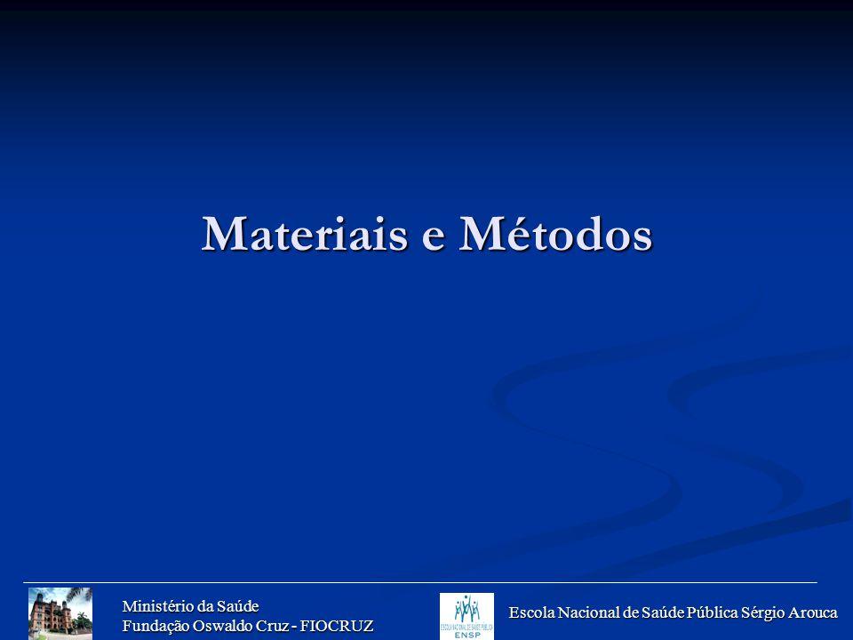 Ministério da Saúde Fundação Oswaldo Cruz - FIOCRUZ Escola Nacional de Saúde Pública Sérgio Arouca Materiais e Métodos
