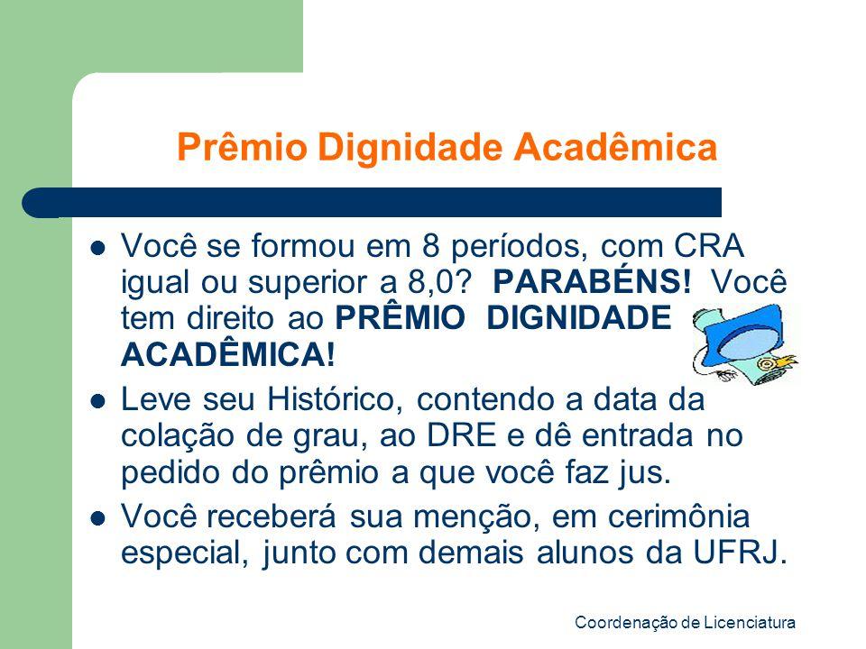 Coordenação de Licenciatura Prêmio Dignidade Acadêmica Você se formou em 8 períodos, com CRA igual ou superior a 8,0? PARABÉNS! Você tem direito ao PR