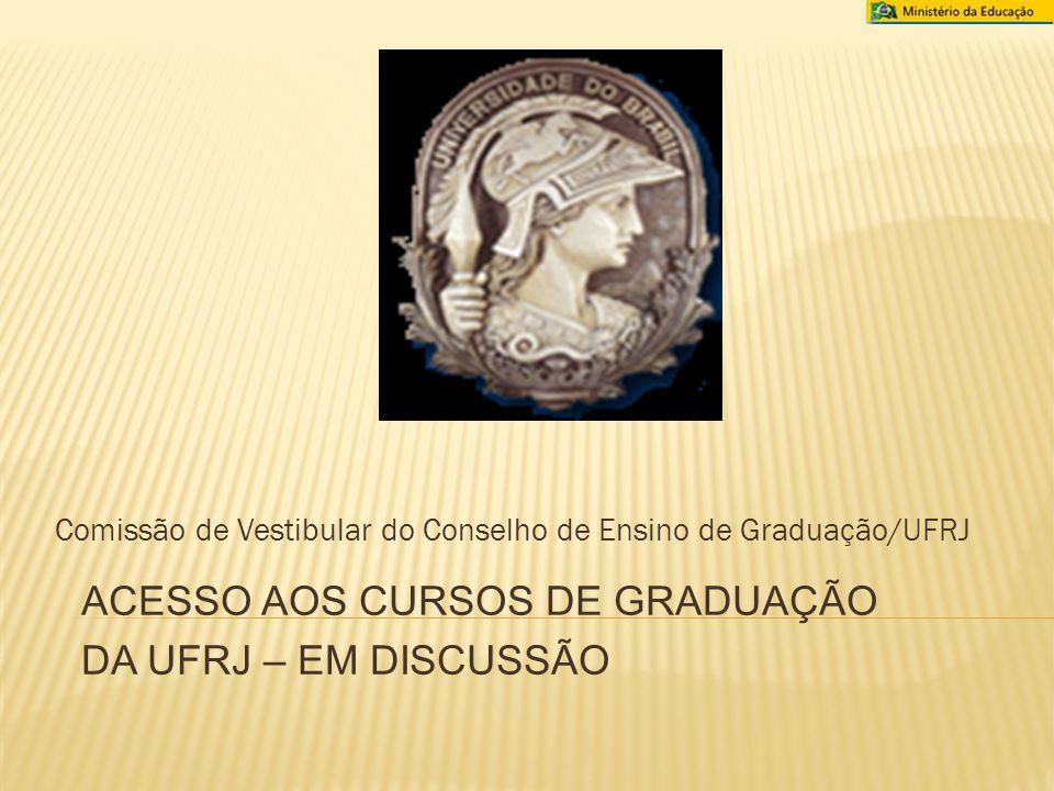 Comissão de Vestibular do Conselho de Ensino de Graduação/UFRJ ACESSO AOS CURSOS DE GRADUAÇÃO DA UFRJ – EM DISCUSSÃO