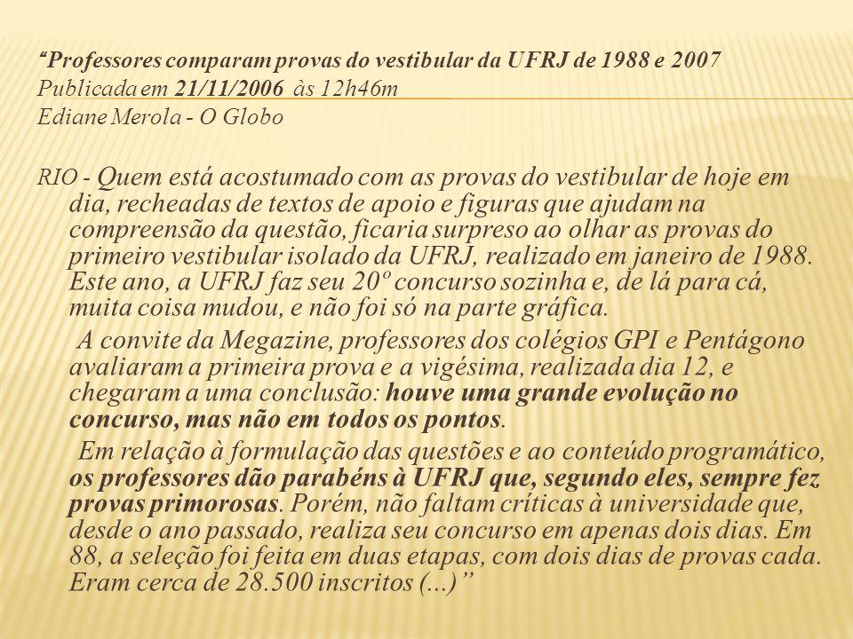 Professores comparam provas do vestibular da UFRJ de 1988 e 2007 Publicada em 21/11/2006 às 12h46m Ediane Merola - O Globo RIO - Quem está acostumado com as provas do vestibular de hoje em dia, recheadas de textos de apoio e figuras que ajudam na compreensão da questão, ficaria surpreso ao olhar as provas do primeiro vestibular isolado da UFRJ, realizado em janeiro de 1988.
