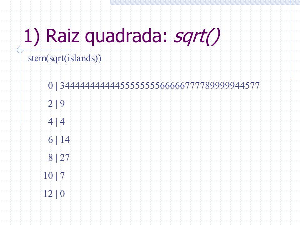1) Raiz quadrada: sqrt() stem(sqrt(islands)) 0 | 3444444444445555555566666777789999944577 2 | 9 4 | 4 6 | 14 8 | 27 10 | 7 12 | 0