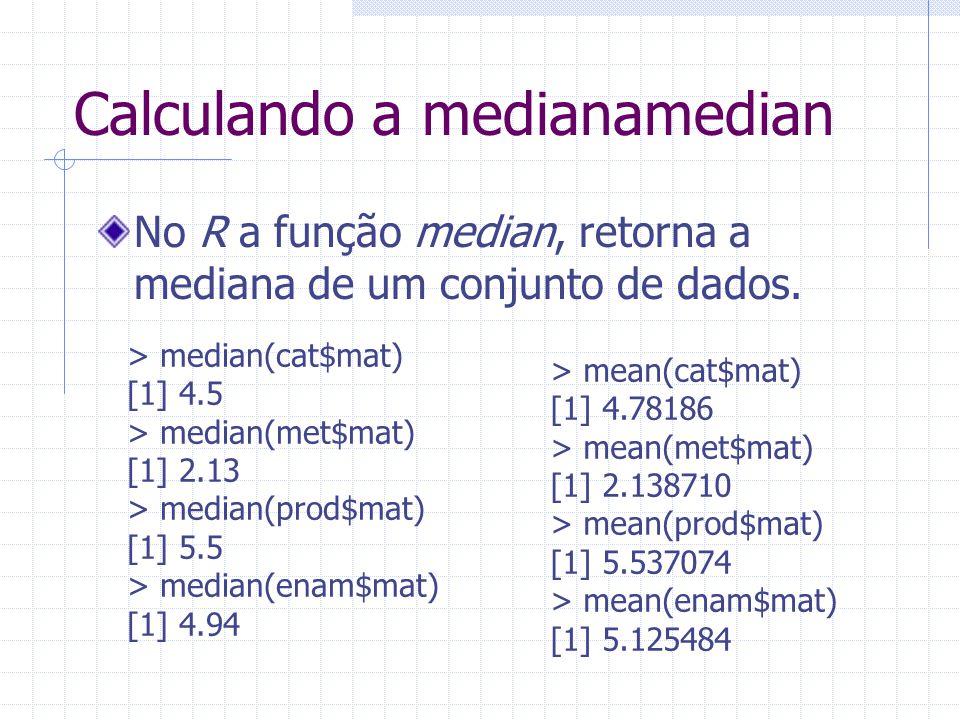 Calculando a medianamedian No R a função median, retorna a mediana de um conjunto de dados. > median(cat$mat) [1] 4.5 > median(met$mat) [1] 2.13 > med