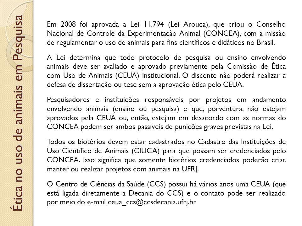 Ética no uso de animais em Pesquisa Em 2008 foi aprovada a Lei 11.794 (Lei Arouca), que criou o Conselho Nacional de Controle da Experimentação Animal (CONCEA), com a missão de regulamentar o uso de animais para fins científicos e didáticos no Brasil.