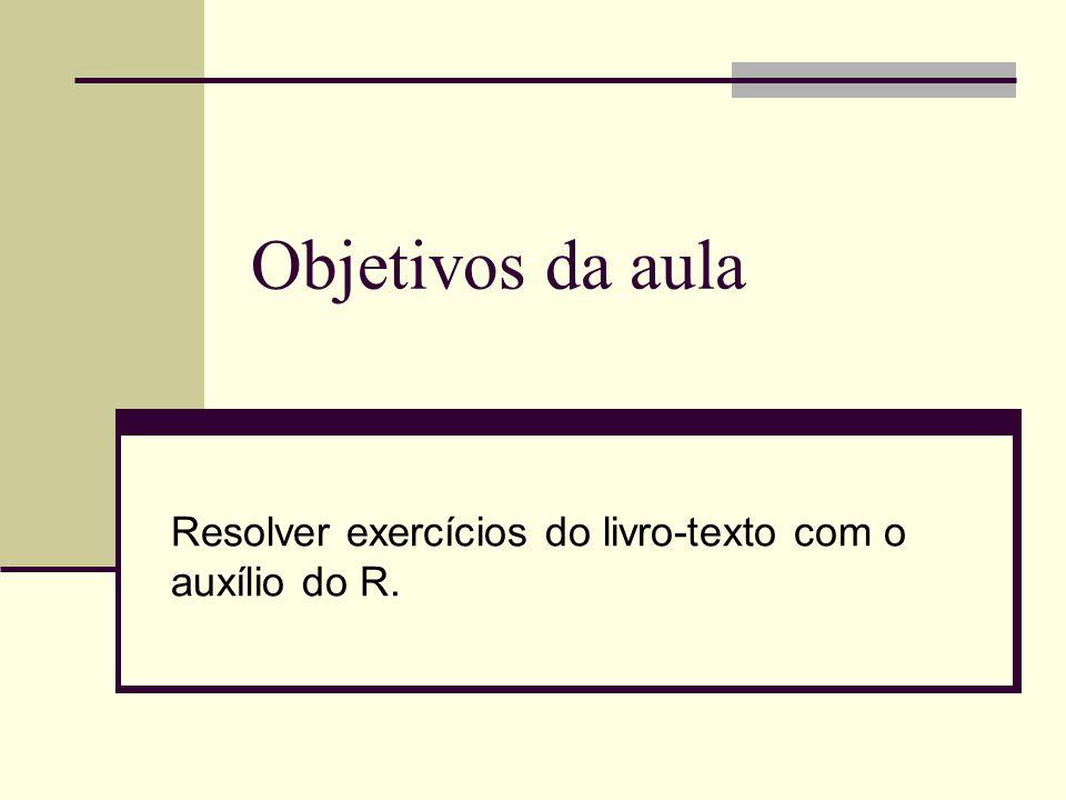 Objetivos da aula Resolver exercícios do livro-texto com o auxílio do R.