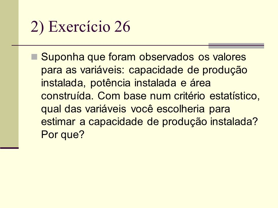 2) Exercício 26 Suponha que foram observados os valores para as variáveis: capacidade de produção instalada, potência instalada e área construída.