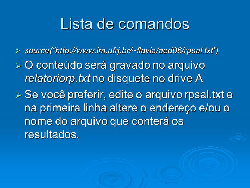 Lista de comandos source(http://www.im.ufrj.br/~flavia/aed06/rpsal.txt) source(http://www.im.ufrj.br/~flavia/aed06/rpsal.txt) O conteúdo será gravado