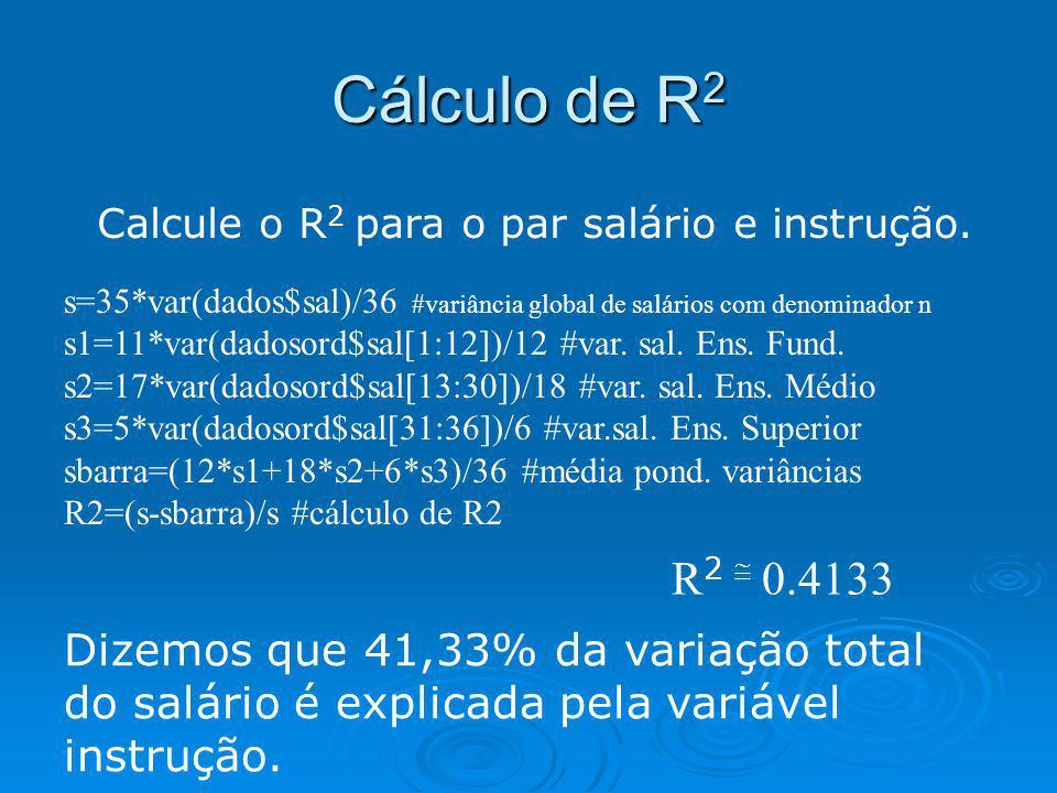 Cálculo de R 2 Calcule o R 2 para o par salário e instrução. s=35*var(dados$sal)/36 #variância global de salários com denominador n s1=11*var(dadosord