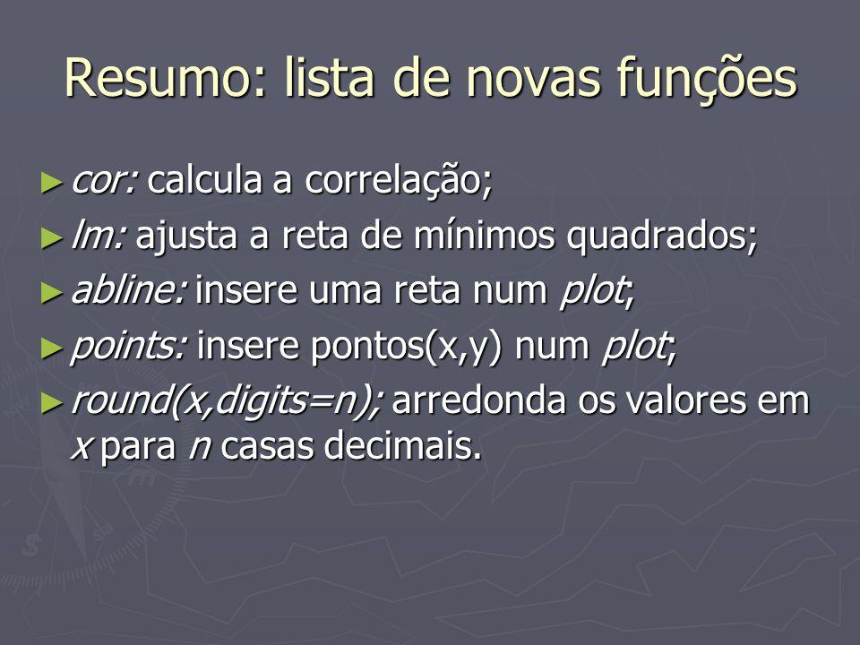 Resumo: lista de novas funções cor: calcula a correlação; cor: calcula a correlação; lm: ajusta a reta de mínimos quadrados; lm: ajusta a reta de mínimos quadrados; abline: insere uma reta num plot; abline: insere uma reta num plot; points: insere pontos(x,y) num plot; points: insere pontos(x,y) num plot; round(x,digits=n); arredonda os valores em x para n casas decimais.