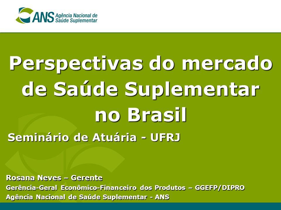 Perspectivas do mercado de Saúde Suplementar no Brasil Seminário de Atuária - UFRJ Rosana Neves – Gerente Gerência-Geral Econômico-Financeiro dos Produtos – GGEFP/DIPRO Agência Nacional de Saúde Suplementar - ANS