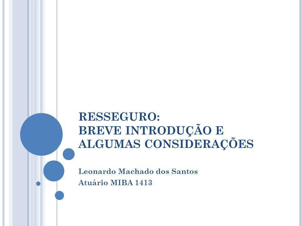 RESSEGURO: BREVE INTRODUÇÃO E ALGUMAS CONSIDERAÇÕES Leonardo Machado dos Santos Atuário MIBA 1413