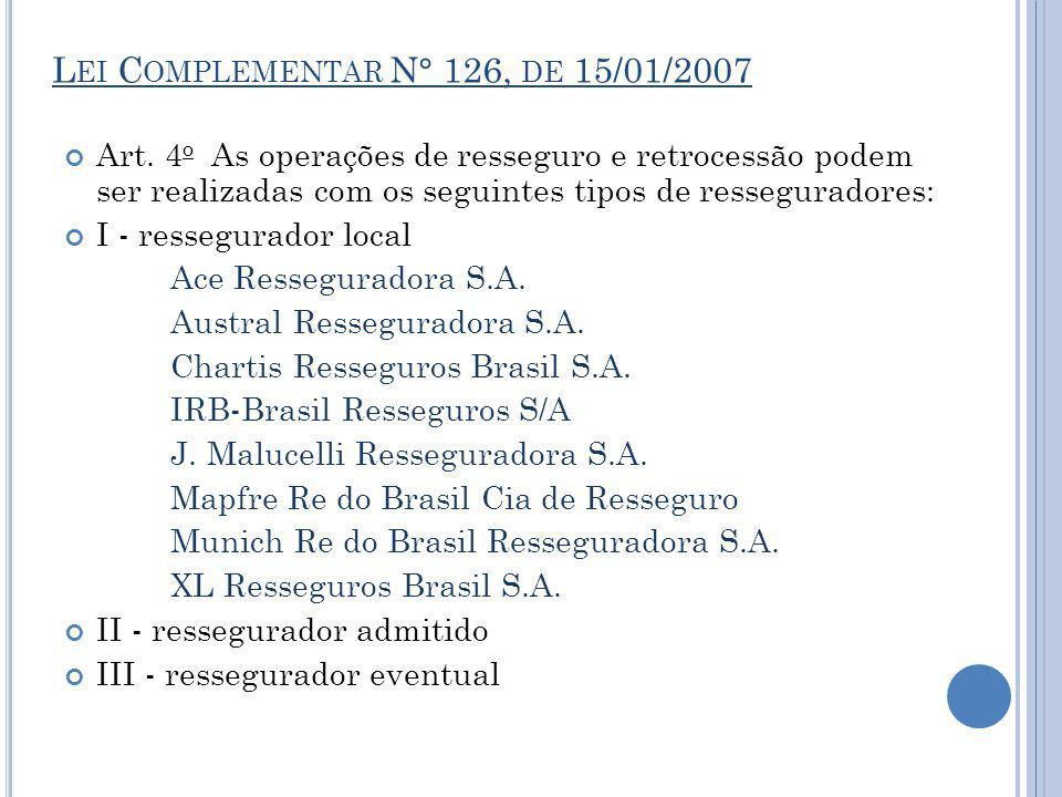 L EI C OMPLEMENTAR N° 126, DE 15/01/2007 Art. 4 o As operações de resseguro e retrocessão podem ser realizadas com os seguintes tipos de resseguradore