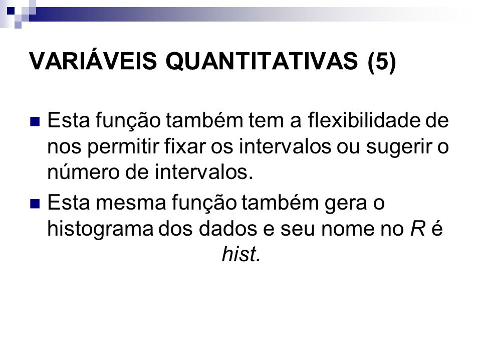 VARIÁVEIS QUANTITATIVAS (5) Esta função também tem a flexibilidade de nos permitir fixar os intervalos ou sugerir o número de intervalos. Esta mesma f
