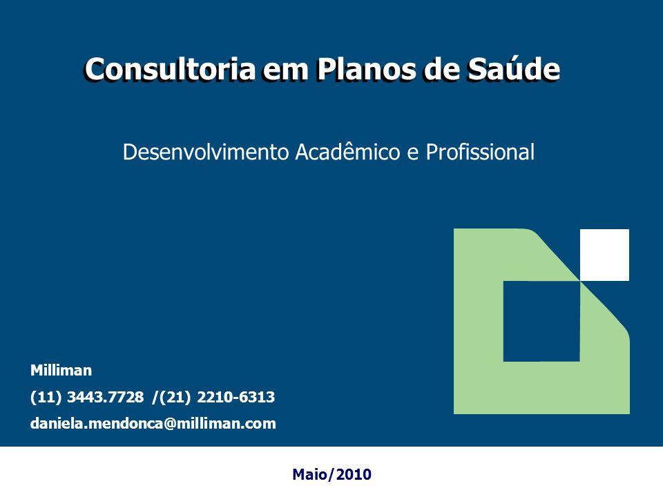 Maio/2010 Consultoria em Planos de Saúde Milliman (11) 3443.7728 /(21) 2210-6313 daniela.mendonca@milliman.com Desenvolvimento Acadêmico e Profissiona