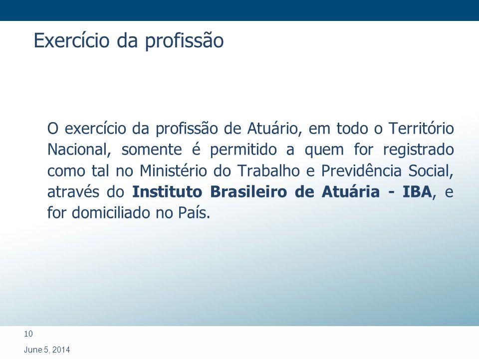 10 June 5, 2014 O exercício da profissão de Atuário, em todo o Território Nacional, somente é permitido a quem for registrado como tal no Ministério do Trabalho e Previdência Social, através do Instituto Brasileiro de Atuária - IBA, e for domiciliado no País.