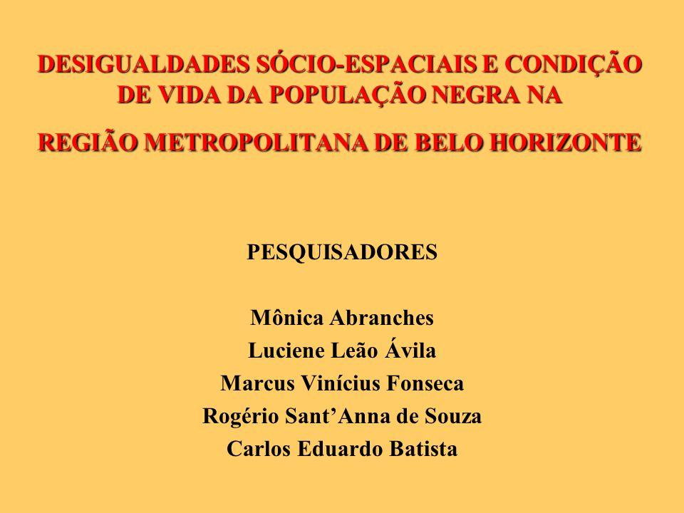 DESIGUALDADES SÓCIO-ESPACIAIS E CONDIÇÃO DE VIDA DA POPULAÇÃO NEGRA NA REGIÃO METROPOLITANA DE BELO HORIZONTE PESQUISADORES Mônica Abranches Luciene Leão Ávila Marcus Vinícius Fonseca Rogério SantAnna de Souza Carlos Eduardo Batista