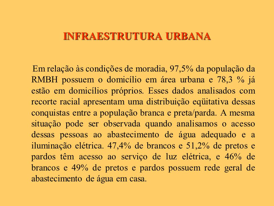 INFRAESTRUTURA URBANA Em relação às condições de moradia, 97,5% da população da RMBH possuem o domicílio em área urbana e 78,3 % já estão em domicílios próprios.