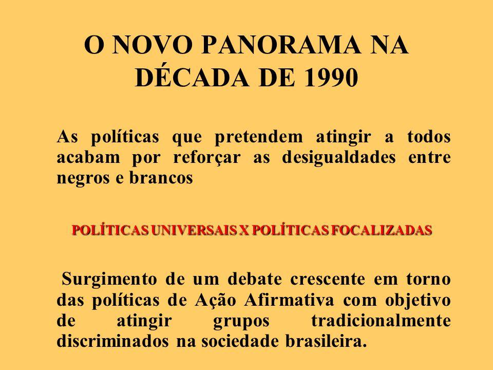 O NOVO PANORAMA NA DÉCADA DE 1990 As políticas que pretendem atingir a todos acabam por reforçar as desigualdades entre negros e brancos POLÍTICAS UNIVERSAIS X POLÍTICAS FOCALIZADAS Surgimento de um debate crescente em torno das políticas de Ação Afirmativa com objetivo de atingir grupos tradicionalmente discriminados na sociedade brasileira.