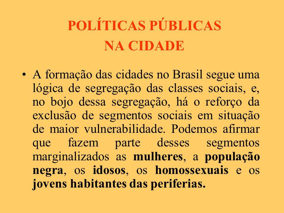 POLÍTICAS PÚBLICAS NA CIDADE A formação das cidades no Brasil segue uma lógica de segregação das classes sociais, e, no bojo dessa segregação, há o reforço da exclusão de segmentos sociais em situação de maior vulnerabilidade.