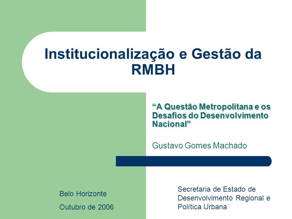 Institucionalização e Gestão da RMBH A Questão Metropolitana e os Desafios do Desenvolvimento Nacional Gustavo Gomes Machado Belo Horizonte Outubro de 2006 Secretaria de Estado de Desenvolvimento Regional e Política Urbana