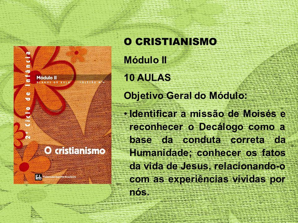 O CRISTIANISMO Módulo II 10 AULAS Objetivo Geral do Módulo: Identificar a missão de Moisés e reconhecer o Decálogo como a base da conduta correta da Humanidade; conhecer os fatos da vida de Jesus, relacionando-o com as experiências vividas por nós.