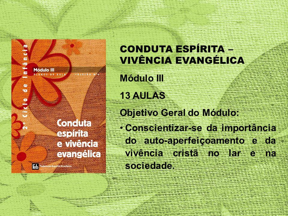 CONDUTA ESPÍRITA – VIVÊNCIA EVANGÉLICA Módulo III 13 AULAS Objetivo Geral do Módulo: Conscientizar-se da importância do auto-aperfeiçoamento e da vivência cristã no lar e na sociedade.