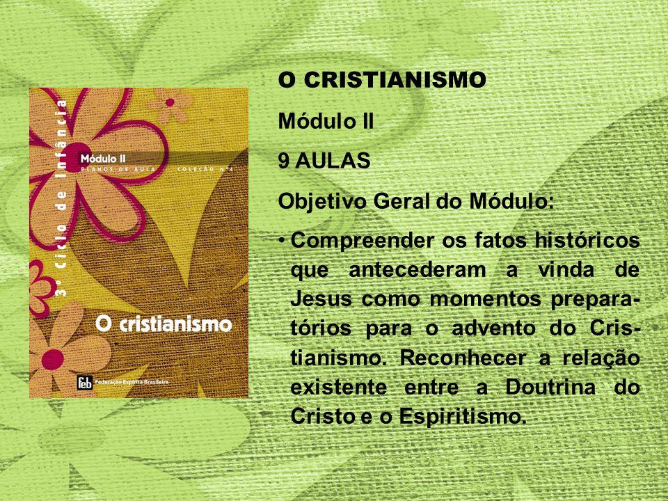 O CRISTIANISMO Módulo II 9 AULAS Objetivo Geral do Módulo: Compreender os fatos históricos que antecederam a vinda de Jesus como momentos prepara- tórios para o advento do Cris- tianismo.