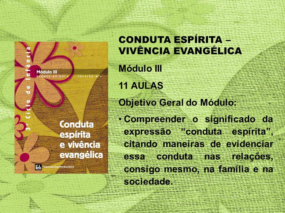 CONDUTA ESPÍRITA – VIVÊNCIA EVANGÉLICA Módulo III 11 AULAS Objetivo Geral do Módulo: Compreender o significado da expressão conduta espírita, citando maneiras de evidenciar essa conduta nas relações, consigo mesmo, na família e na sociedade.