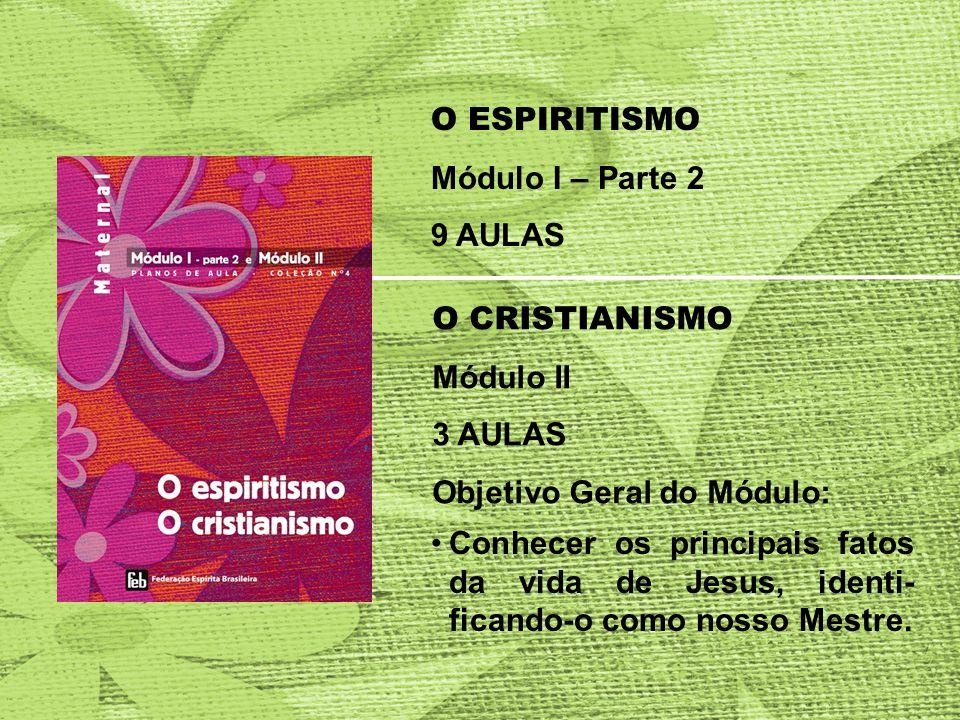 O ESPIRITISMO Módulo I – Parte 2 9 AULAS O CRISTIANISMO Módulo II 3 AULAS Objetivo Geral do Módulo: Conhecer os principais fatos da vida de Jesus, identi- ficando-o como nosso Mestre.
