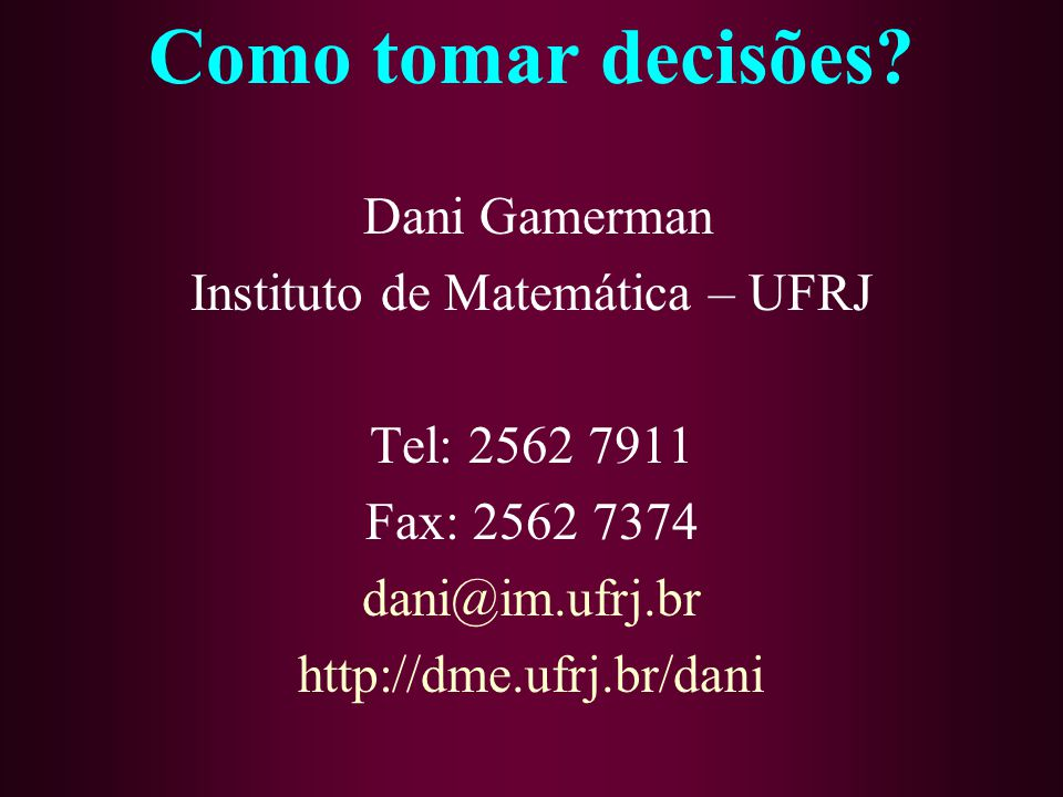 Como tomar decisões? Dani Gamerman Instituto de Matemática – UFRJ Tel: 2562 7911 Fax: 2562 7374 dani@im.ufrj.br http://dme.ufrj.br/dani