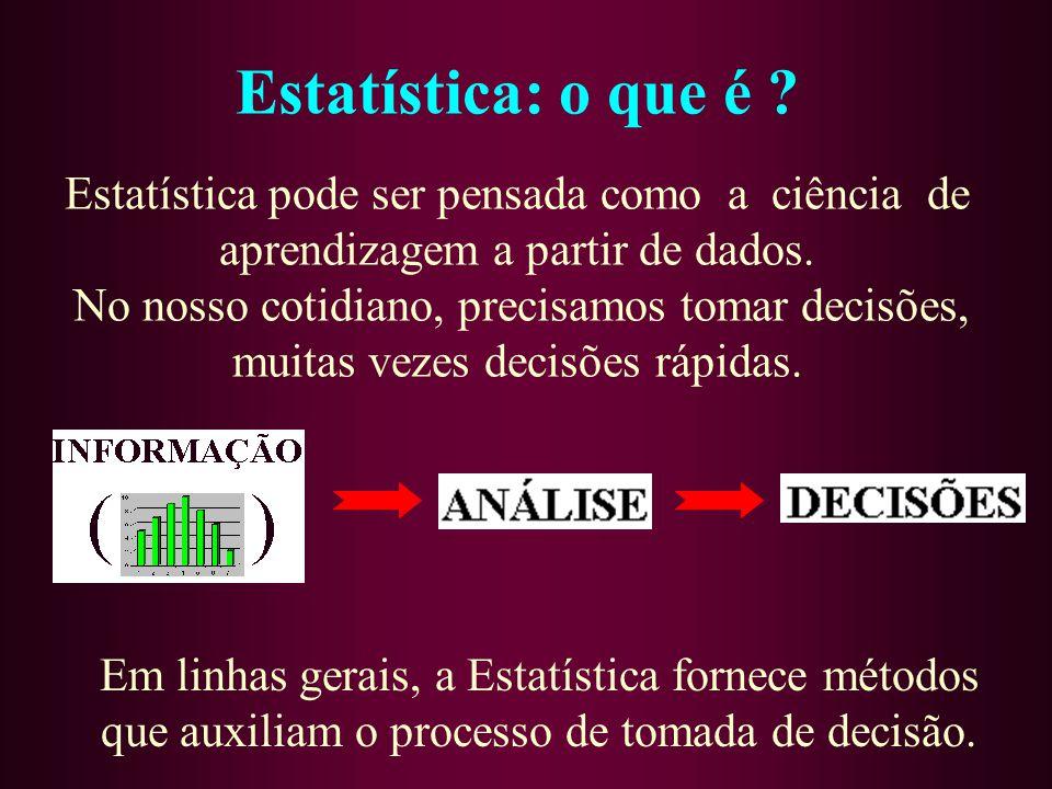 Estatística: o que é ? Estatística pode ser pensada como a ciência de aprendizagem a partir de dados. No nosso cotidiano, precisamos tomar decisões, m