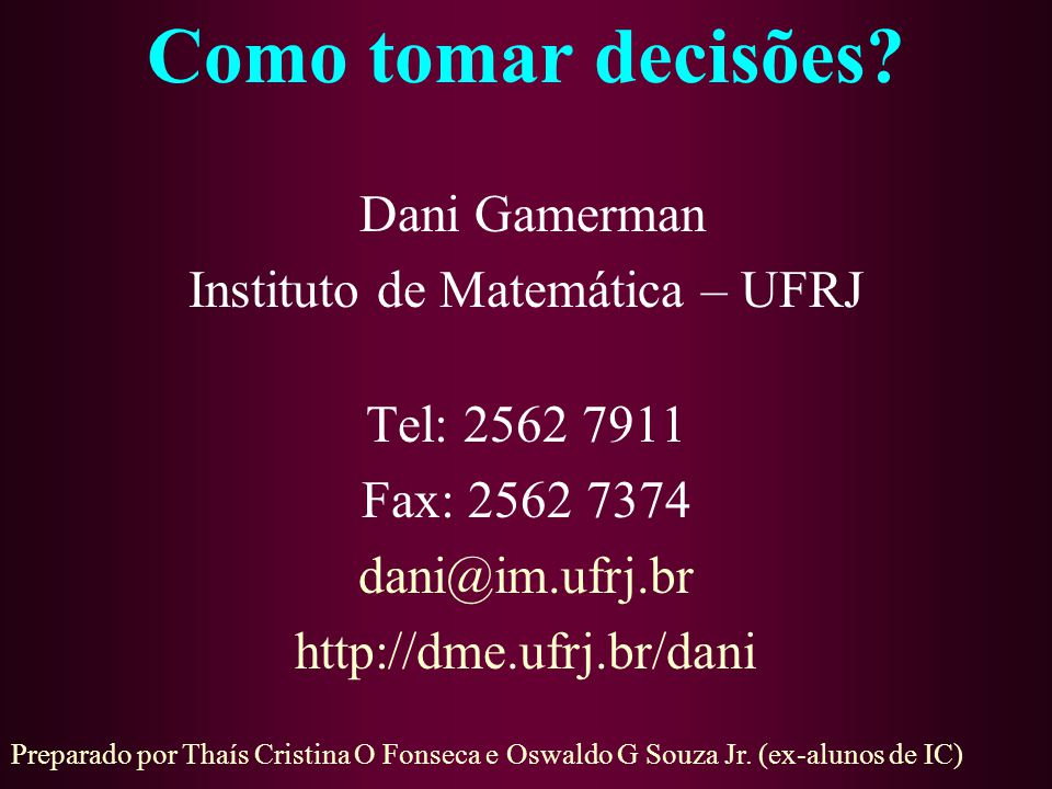 Como tomar decisões? Dani Gamerman Instituto de Matemática – UFRJ Tel: 2562 7911 Fax: 2562 7374 dani@im.ufrj.br http://dme.ufrj.br/dani Preparado por